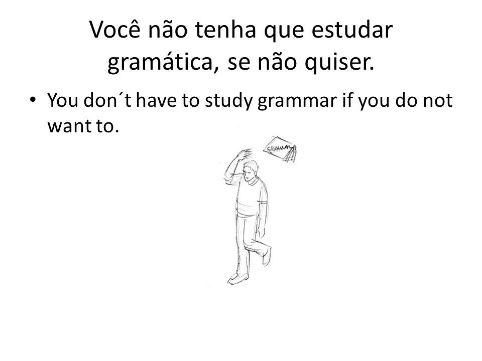 Você não tenha que estudar gramática, se não quiser. You don´t have to study grammar if you do not want to.