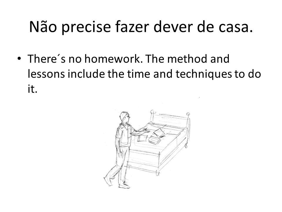 Não precise fazer dever de casa. There´s no homework. The method and lessons include the time and techniques to do it.