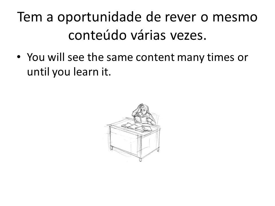 Tem a oportunidade de rever o mesmo conteúdo várias vezes. You will see the same content many times or until you learn it.