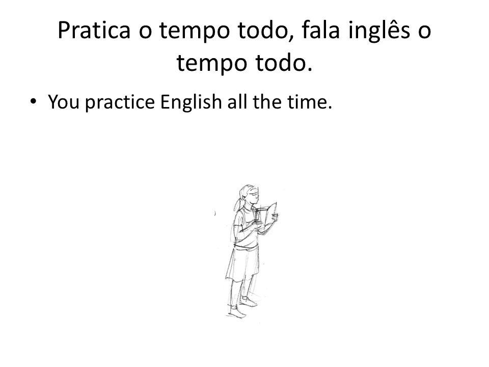 Pratica o tempo todo, fala inglês o tempo todo. You practice English all the time.