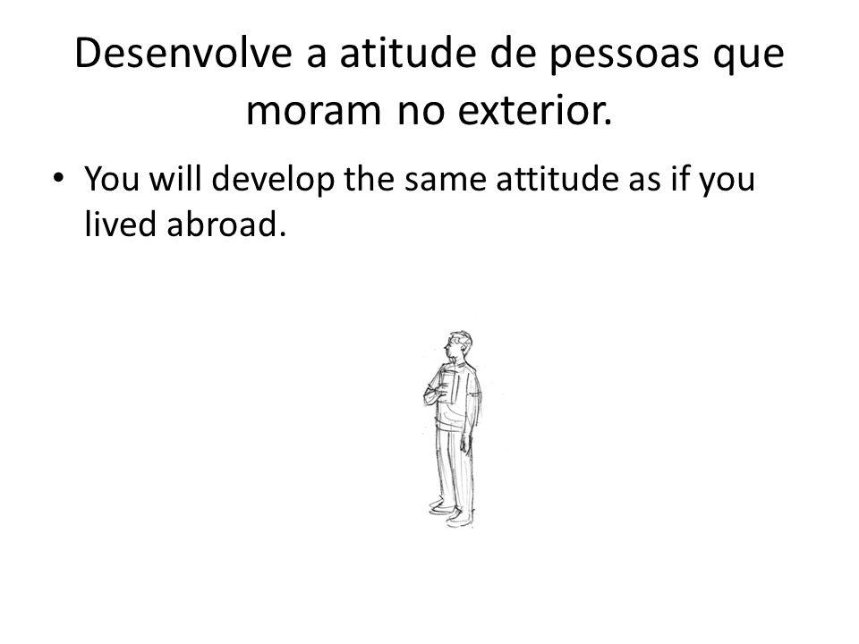 Desenvolve a atitude de pessoas que moram no exterior. You will develop the same attitude as if you lived abroad.