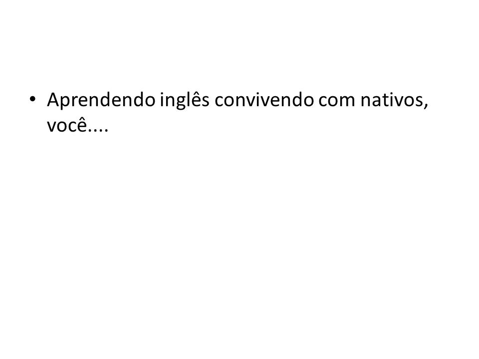 Aprendendo inglês convivendo com nativos, você....