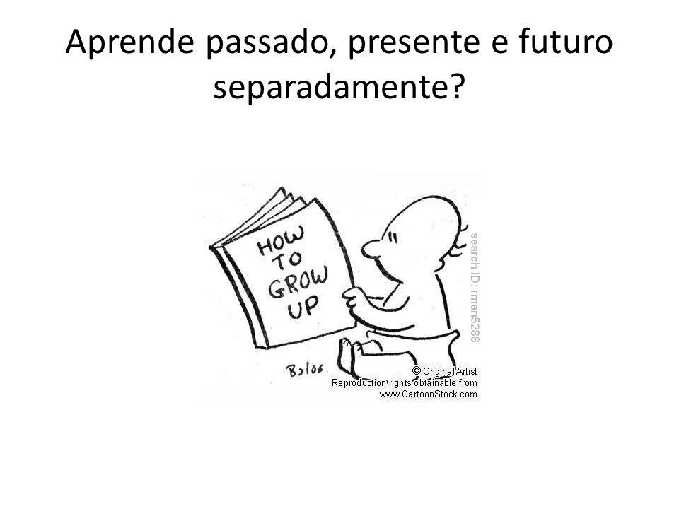 Aprende passado, presente e futuro separadamente?