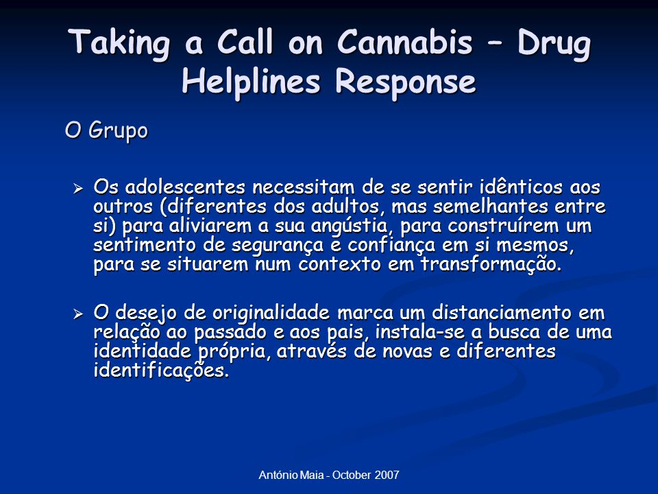 António Maia - October 2007 Taking a Call on Cannabis – Drug Helplines Response O Grupo  Os adolescentes necessitam de se sentir idênticos aos outros