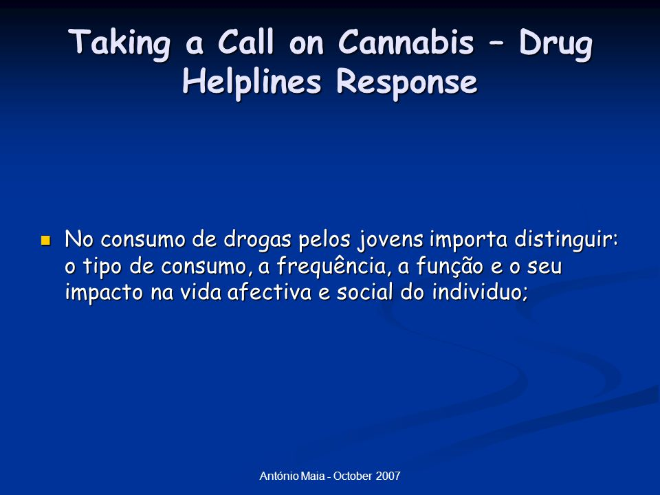 António Maia - October 2007 Taking a Call on Cannabis – Drug Helplines Response No consumo de drogas pelos jovens importa distinguir: o tipo de consum
