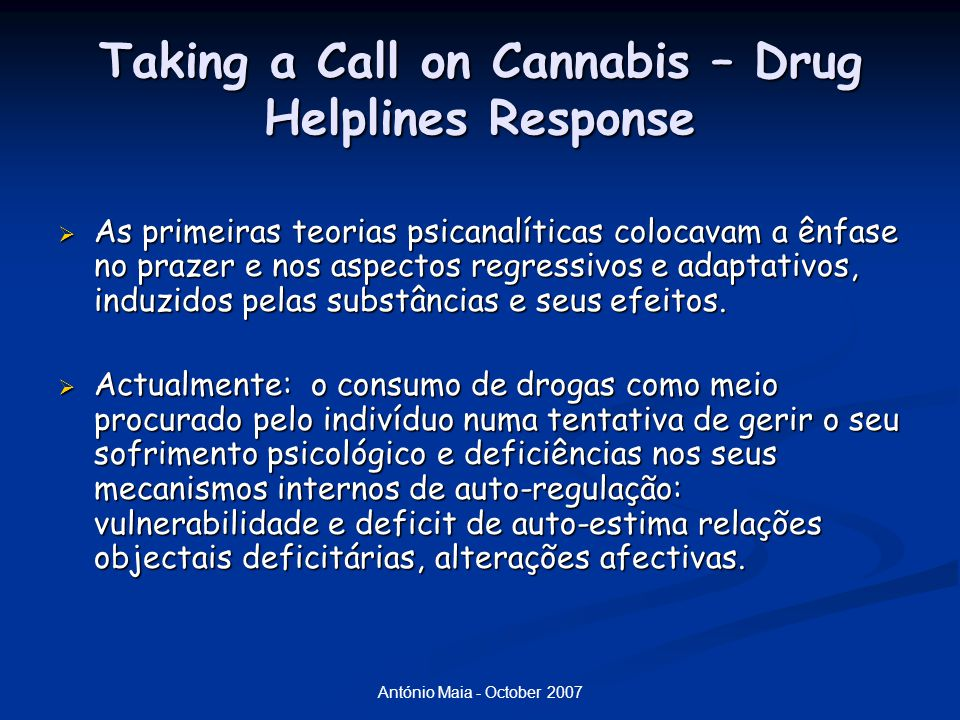 António Maia - October 2007 Taking a Call on Cannabis – Drug Helplines Response  As primeiras teorias psicanalíticas colocavam a ênfase no prazer e nos aspectos regressivos e adaptativos, induzidos pelas substâncias e seus efeitos.