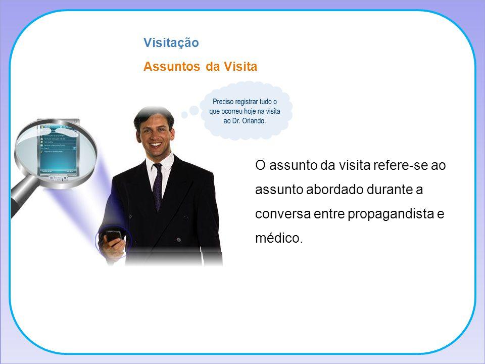 Assuntos da Visita Visitação O assunto da visita refere-se ao assunto abordado durante a conversa entre propagandista e médico.