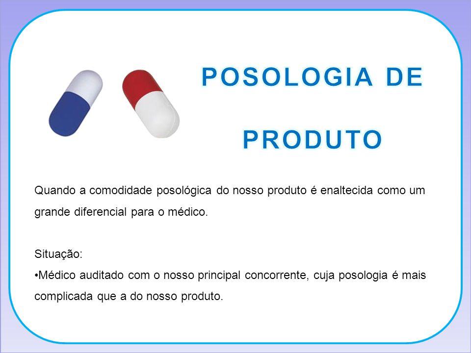 Quando a comodidade posológica do nosso produto é enaltecida como um grande diferencial para o médico. Situação: Médico auditado com o nosso principal