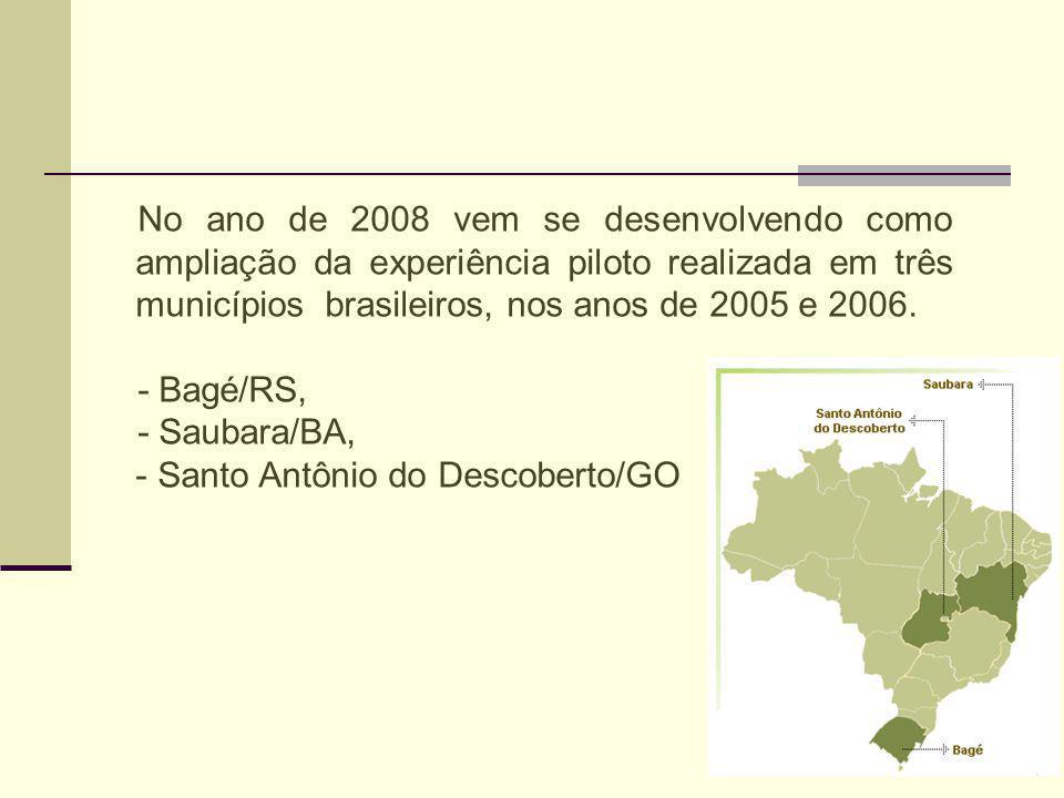 No ano de 2008 vem se desenvolvendo como ampliação da experiência piloto realizada em três municípios brasileiros, nos anos de 2005 e 2006. - Bagé/RS,
