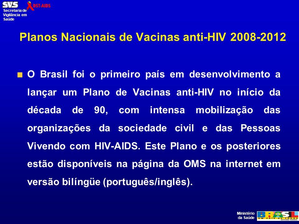 Ministério da Saúde Secretaria de Vigilância em Saúde Planos Nacionais de Vacinas anti-HIV 2008-2012 O Brasil foi o primeiro país em desenvolvimento a lançar um Plano de Vacinas anti-HIV no início da década de 90, com intensa mobilização das organizações da sociedade civil e das Pessoas Vivendo com HIV-AIDS.