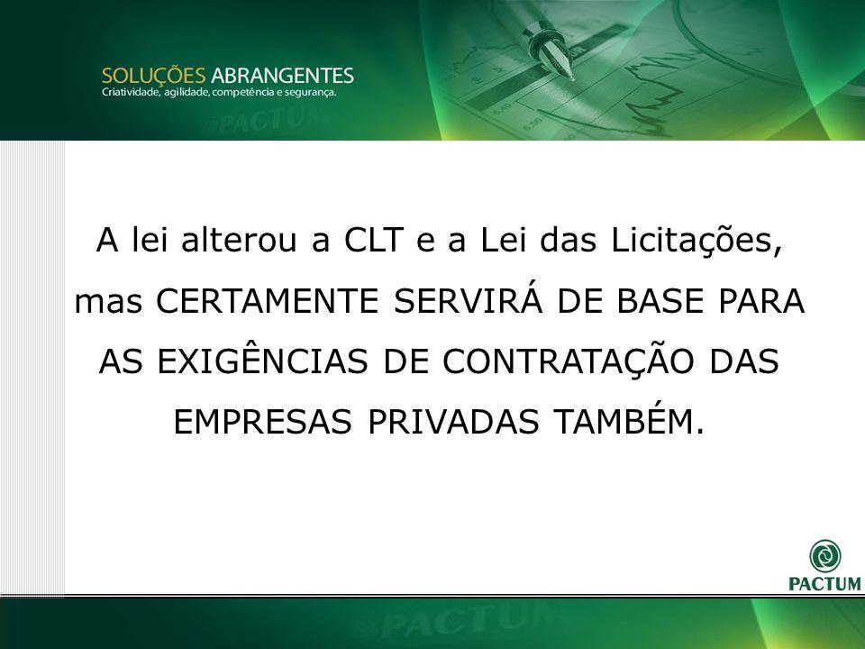 14 A lei alterou a CLT e a Lei das Licitações, mas CERTAMENTE SERVIRÁ DE BASE PARA AS EXIGÊNCIAS DE CONTRATAÇÃO DAS EMPRESAS PRIVADAS TAMBÉM.