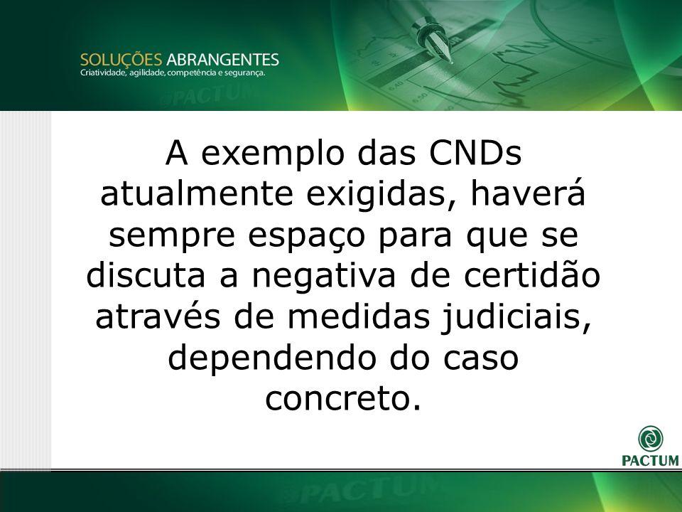 19 A exemplo das CNDs atualmente exigidas, haverá sempre espaço para que se discuta a negativa de certidão através de medidas judiciais, dependendo do caso concreto.