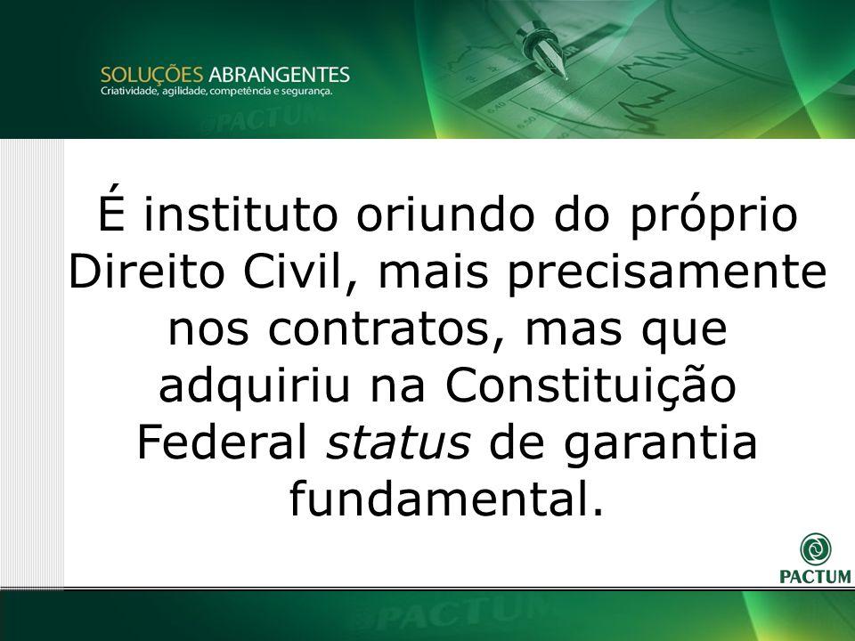 22 É instituto oriundo do próprio Direito Civil, mais precisamente nos contratos, mas que adquiriu na Constituição Federal status de garantia fundamental.