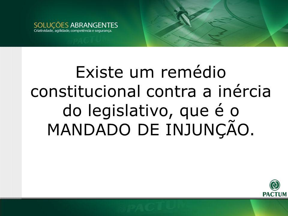 25 Existe um remédio constitucional contra a inércia do legislativo, que é o MANDADO DE INJUNÇÃO.
