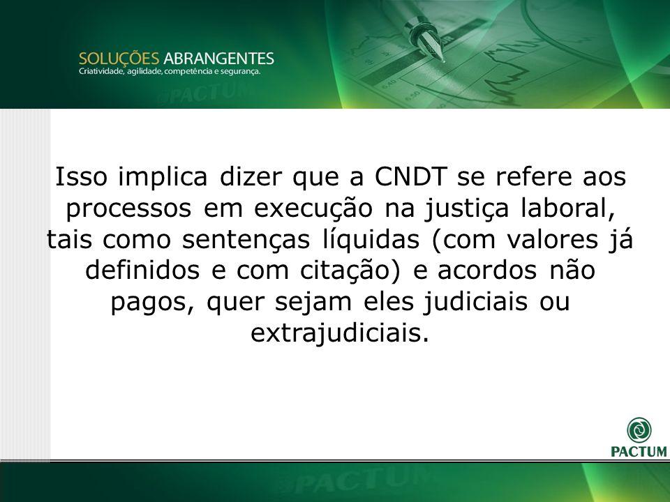 4 Isso implica dizer que a CNDT se refere aos processos em execução na justiça laboral, tais como sentenças líquidas (com valores já definidos e com citação) e acordos não pagos, quer sejam eles judiciais ou extrajudiciais.
