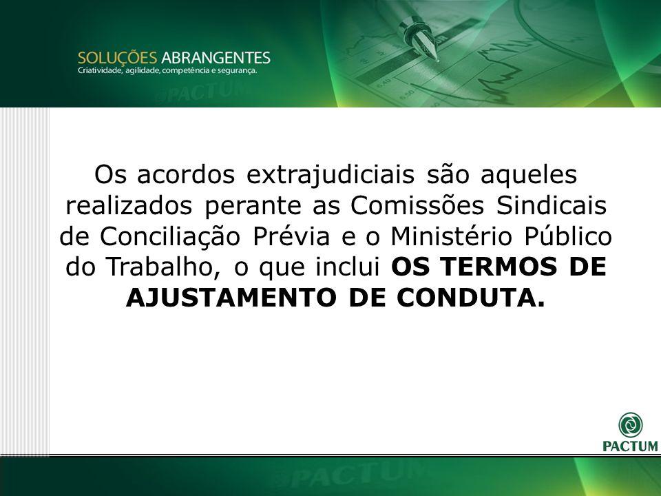 5 Os acordos extrajudiciais são aqueles realizados perante as Comissões Sindicais de Conciliação Prévia e o Ministério Público do Trabalho, o que inclui OS TERMOS DE AJUSTAMENTO DE CONDUTA.