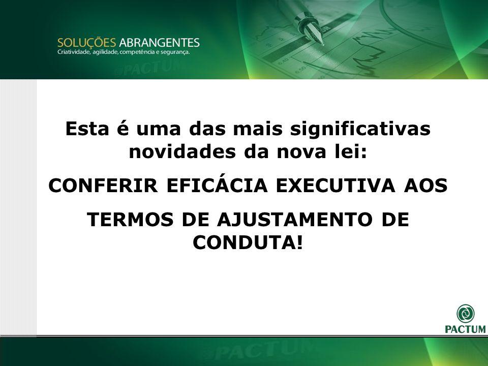 6 Esta é uma das mais significativas novidades da nova lei: CONFERIR EFICÁCIA EXECUTIVA AOS TERMOS DE AJUSTAMENTO DE CONDUTA!