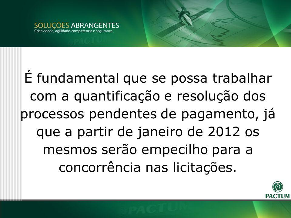 9 É fundamental que se possa trabalhar com a quantificação e resolução dos processos pendentes de pagamento, já que a partir de janeiro de 2012 os mesmos serão empecilho para a concorrência nas licitações.