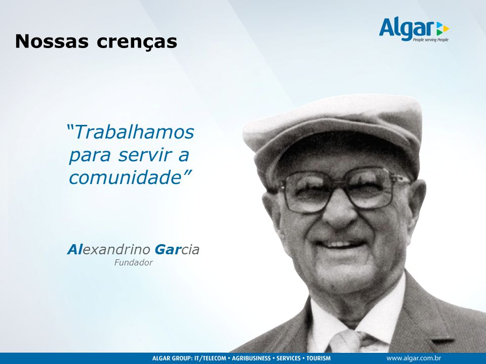 """""""Trabalhamos para servir a comunidade"""" Alexandrino Garcia Fundador Nossas crenças"""