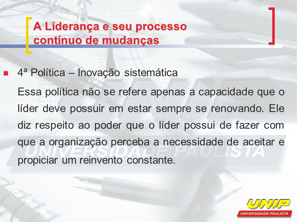 4ª Política – Inovação sistemática Essa política não se refere apenas a capacidade que o líder deve possuir em estar sempre se renovando.