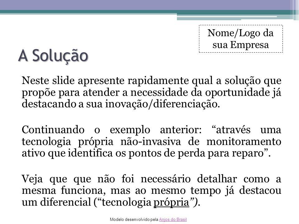 Modelo desenvolvido pela Anjos do BrasilAnjos do Brasil A Solução Neste slide apresente rapidamente qual a solução que propõe para atender a necessida