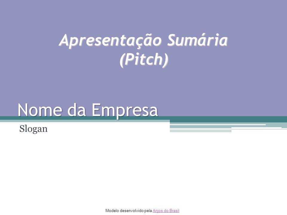 Modelo desenvolvido pela Anjos do BrasilAnjos do Brasil Nome da Empresa Slogan Apresentação Sumária (Pitch)