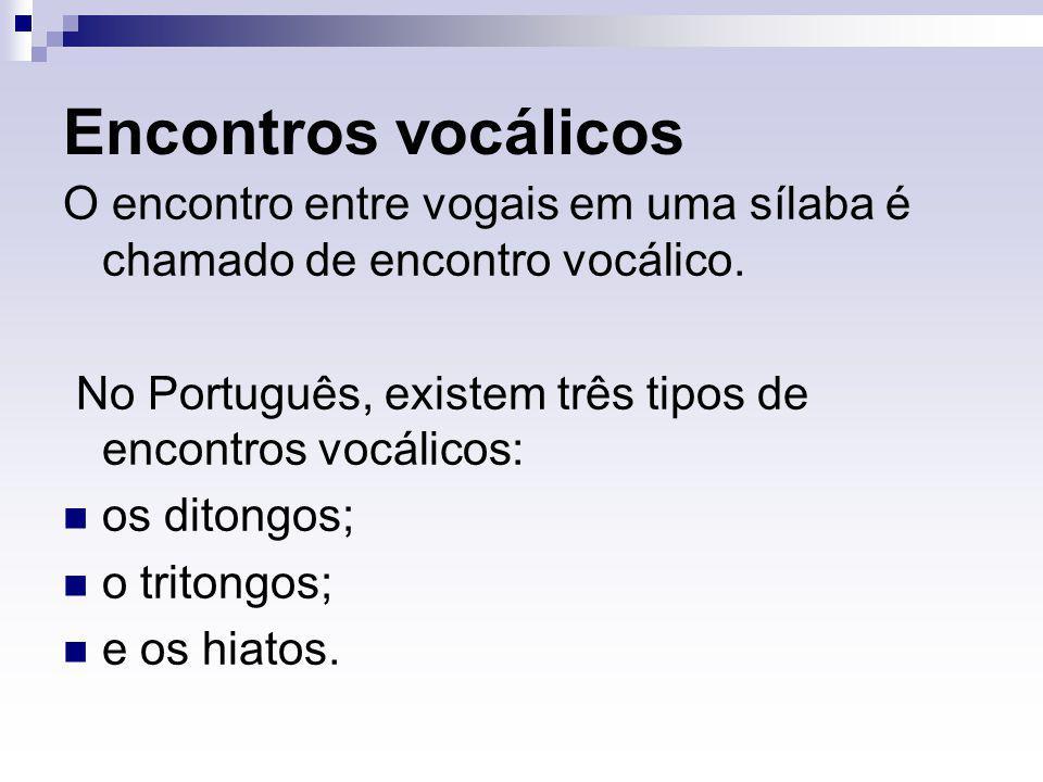 Encontros vocálicos O encontro entre vogais em uma sílaba é chamado de encontro vocálico. No Português, existem três tipos de encontros vocálicos: os