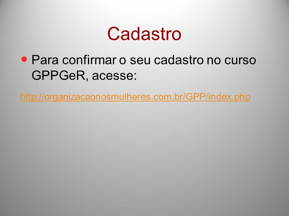 Cadastro Para confirmar o seu cadastro no curso GPPGeR, acesse: http://organizacaonosmulheres.com.br/GPP/index.php