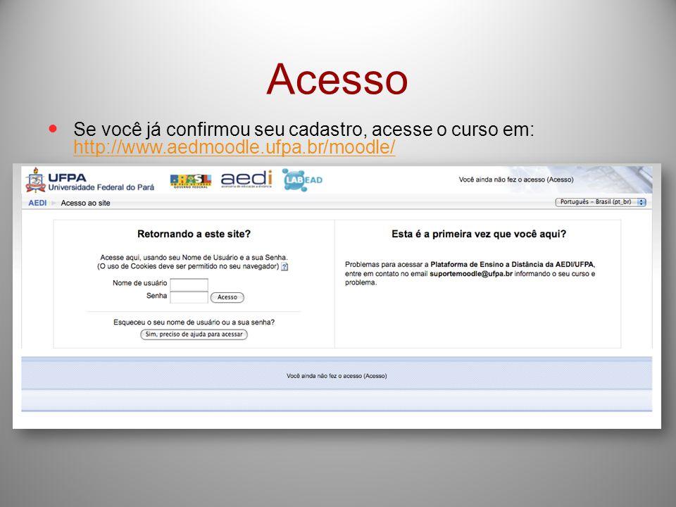 Acesso Se você já confirmou seu cadastro, acesse o curso em: http://www.aedmoodle.ufpa.br/moodle/ http://www.aedmoodle.ufpa.br/moodle/