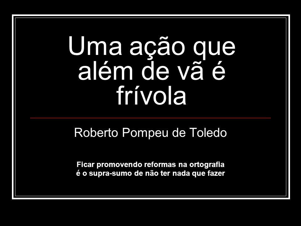 Uma ação que além de vã é frívola Roberto Pompeu de Toledo Ficar promovendo reformas na ortografia é o supra-sumo de não ter nada que fazer