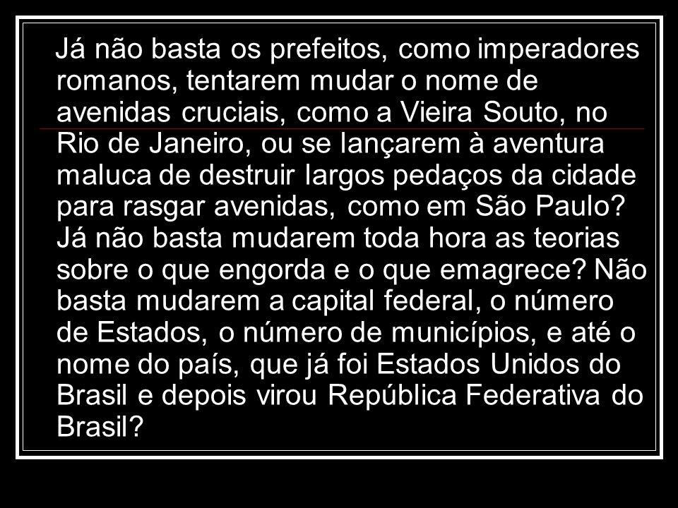 Já não basta os prefeitos, como imperadores romanos, tentarem mudar o nome de avenidas cruciais, como a Vieira Souto, no Rio de Janeiro, ou se lançare