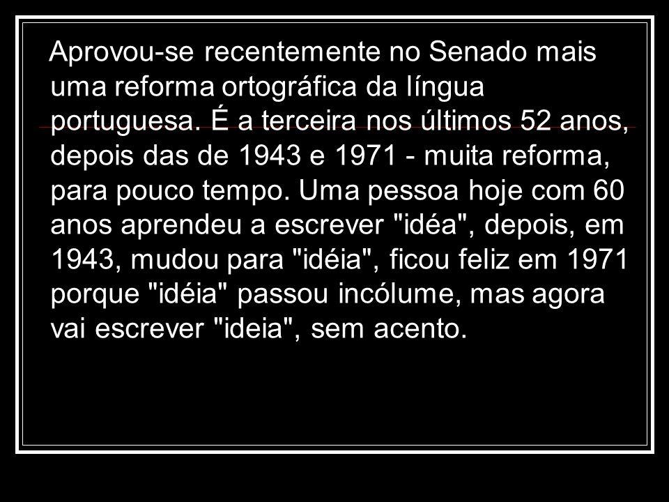 Aprovou-se recentemente no Senado mais uma reforma ortográfica da língua portuguesa. É a terceira nos últimos 52 anos, depois das de 1943 e 1971 - mui