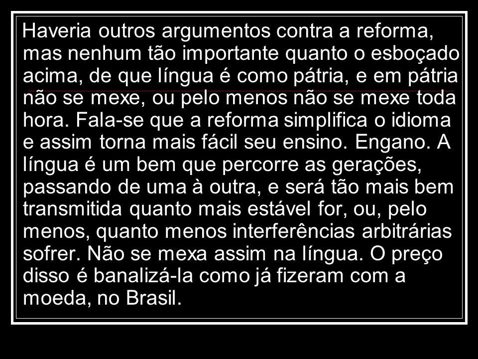 Haveria outros argumentos contra a reforma, mas nenhum tão importante quanto o esboçado acima, de que língua é como pátria, e em pátria não se mexe, o