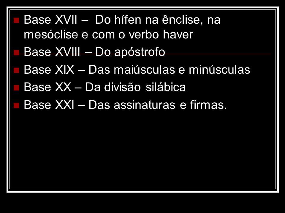 Base XVII – Do hífen na ênclise, na mesóclise e com o verbo haver Base XVIII – Do apóstrofo Base XIX – Das maiúsculas e minúsculas Base XX – Da divisã