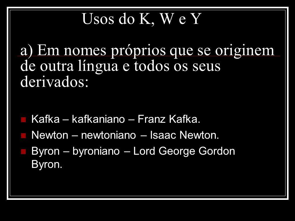 Usos do K, W e Y a) Em nomes próprios que se originem de outra língua e todos os seus derivados: Kafka – kafkaniano – Franz Kafka. Newton – newtoniano