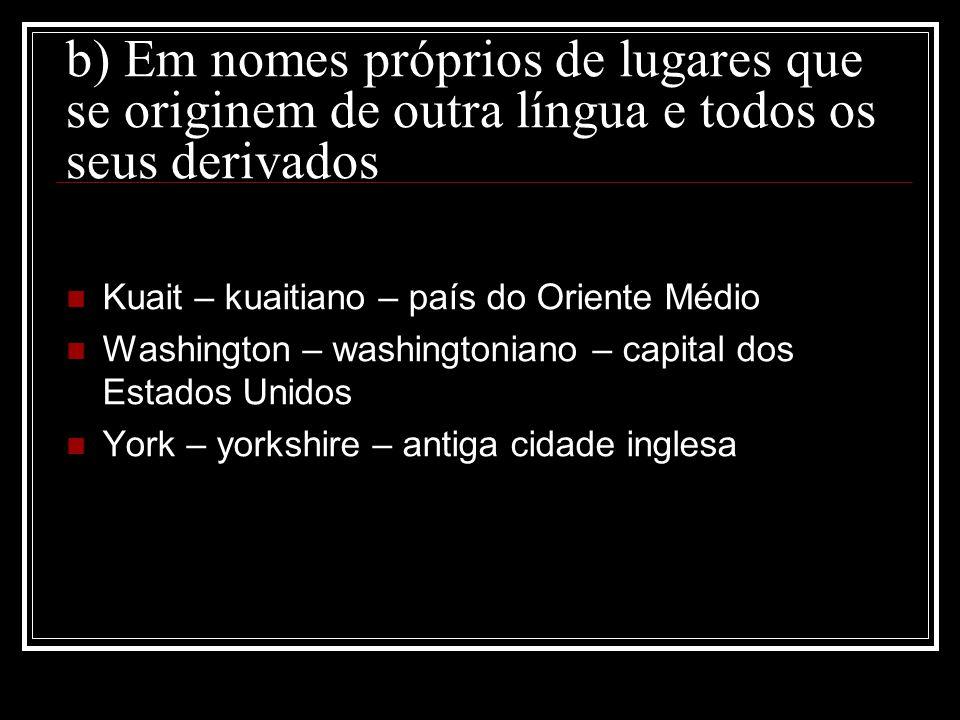 b) Em nomes próprios de lugares que se originem de outra língua e todos os seus derivados Kuait – kuaitiano – país do Oriente Médio Washington – washi