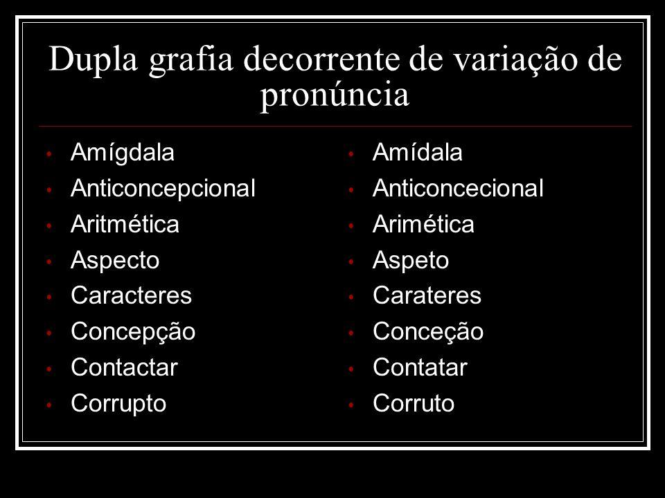 Dupla grafia decorrente de variação de pronúncia Amígdala Anticoncepcional Aritmética Aspecto Caracteres Concepção Contactar Corrupto Amídala Anticonc