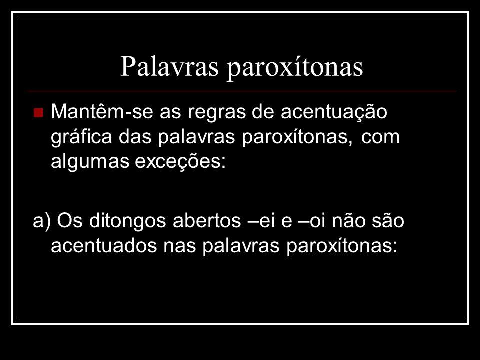 Palavras paroxítonas Mantêm-se as regras de acentuação gráfica das palavras paroxítonas, com algumas exceções: a) Os ditongos abertos –ei e –oi não sã