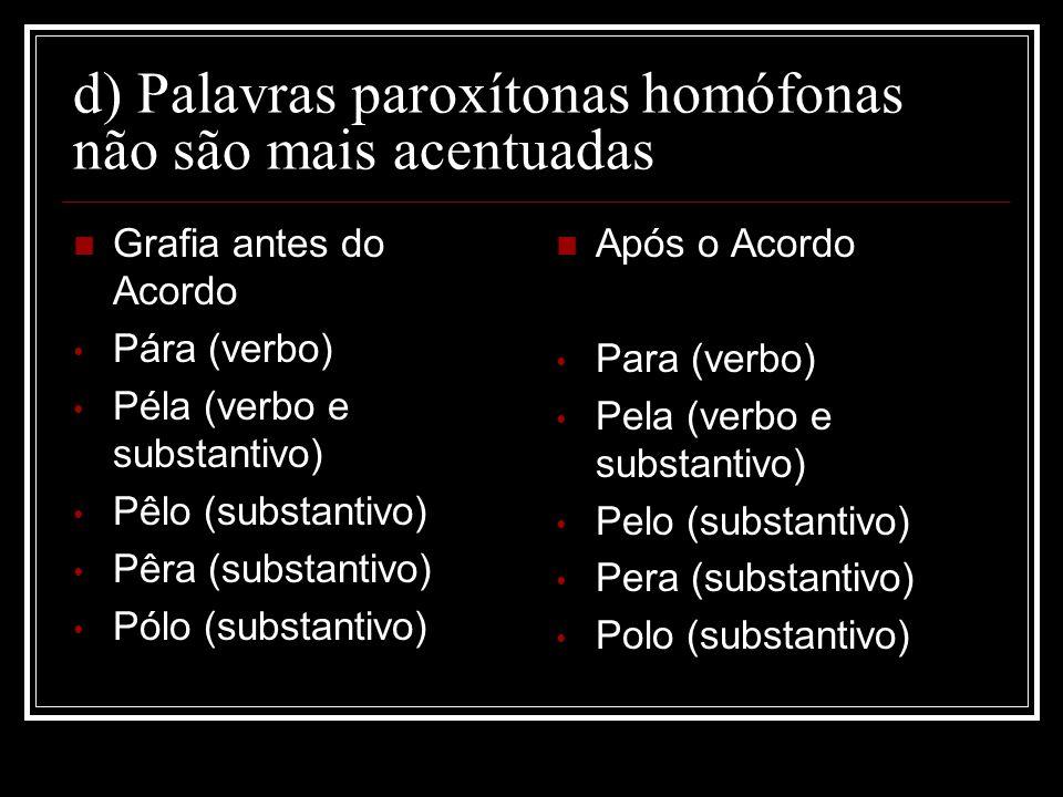 d) Palavras paroxítonas homófonas não são mais acentuadas Grafia antes do Acordo Pára (verbo) Péla (verbo e substantivo) Pêlo (substantivo) Pêra (subs