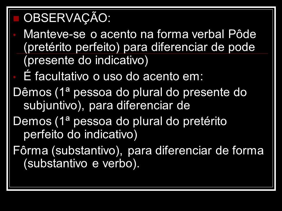 OBSERVAÇÃO: Manteve-se o acento na forma verbal Pôde (pretérito perfeito) para diferenciar de pode (presente do indicativo) É facultativo o uso do ace