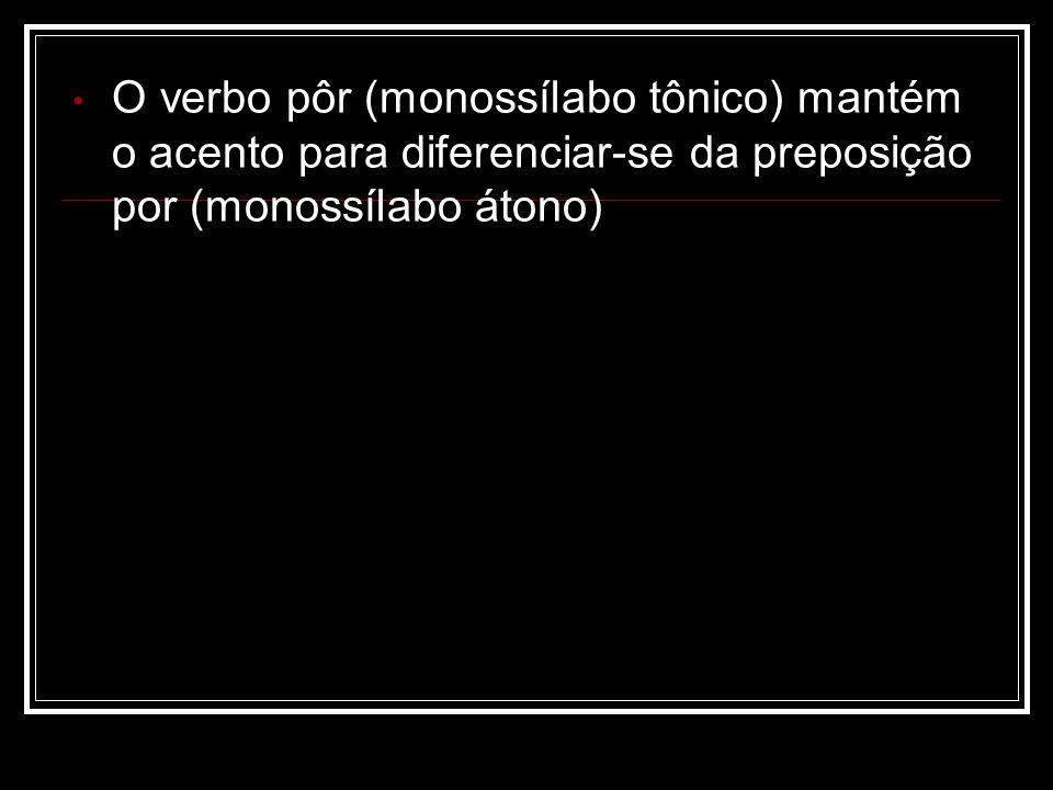 O verbo pôr (monossílabo tônico) mantém o acento para diferenciar-se da preposição por (monossílabo átono)
