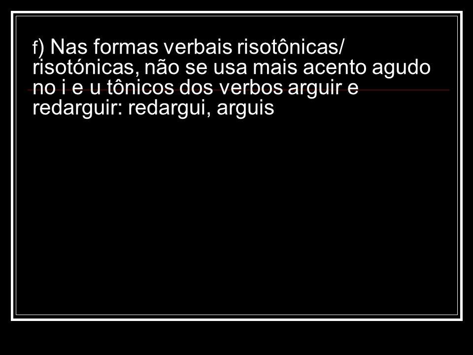 f ) Nas formas verbais risotônicas/ risotónicas, não se usa mais acento agudo no i e u tônicos dos verbos arguir e redarguir: redargui, arguis