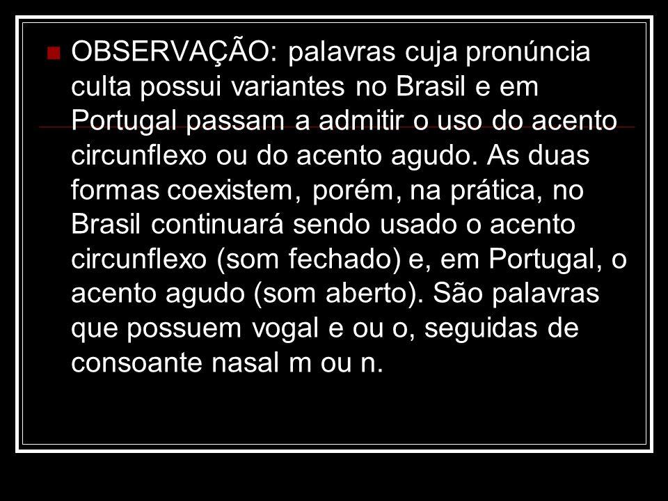 OBSERVAÇÃO: palavras cuja pronúncia culta possui variantes no Brasil e em Portugal passam a admitir o uso do acento circunflexo ou do acento agudo. As