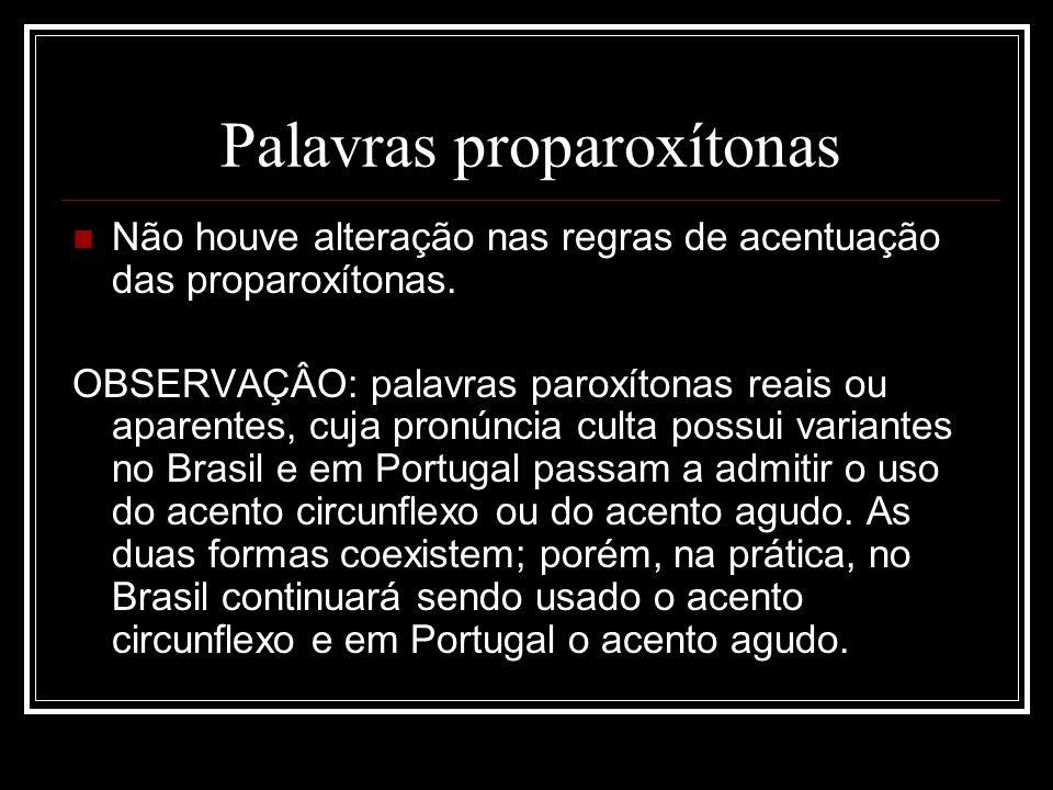 Palavras proparoxítonas Não houve alteração nas regras de acentuação das proparoxítonas. OBSERVAÇÂO: palavras paroxítonas reais ou aparentes, cuja pro