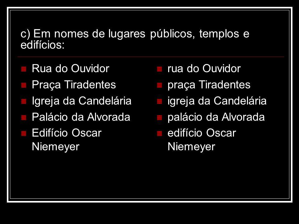 c) Em nomes de lugares públicos, templos e edifícios: Rua do Ouvidor Praça Tiradentes Igreja da Candelária Palácio da Alvorada Edifício Oscar Niemeyer
