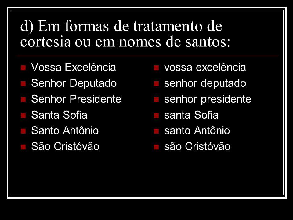 d) Em formas de tratamento de cortesia ou em nomes de santos: Vossa Excelência Senhor Deputado Senhor Presidente Santa Sofia Santo Antônio São Cristóv