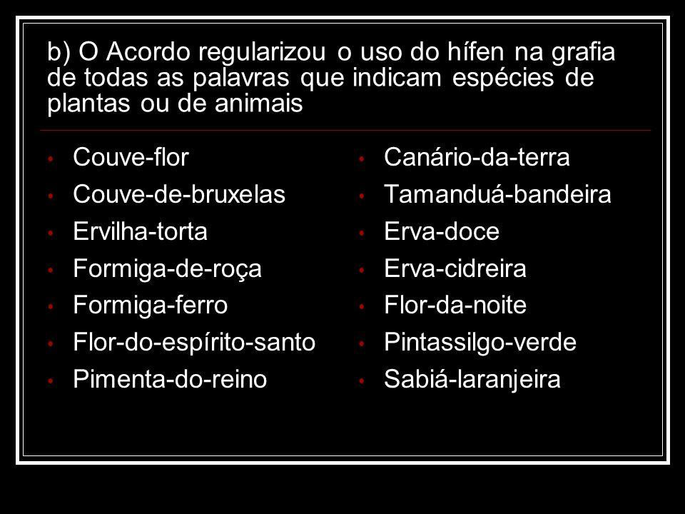 b) O Acordo regularizou o uso do hífen na grafia de todas as palavras que indicam espécies de plantas ou de animais Couve-flor Couve-de-bruxelas Ervil