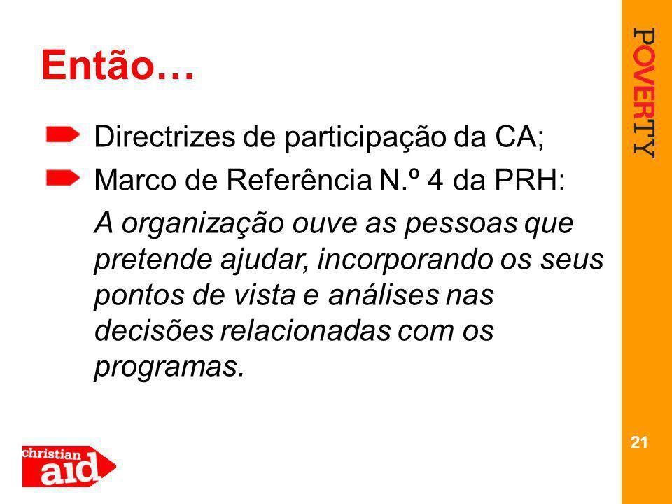 21 Então… Directrizes de participação da CA; Marco de Referência N.º 4 da PRH: A organização ouve as pessoas que pretende ajudar, incorporando os seus pontos de vista e análises nas decisões relacionadas com os programas.