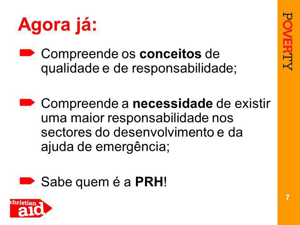 7 Agora já: Compreende os conceitos de qualidade e de responsabilidade; Compreende a necessidade de existir uma maior responsabilidade nos sectores do desenvolvimento e da ajuda de emergência; Sabe quem é a PRH!