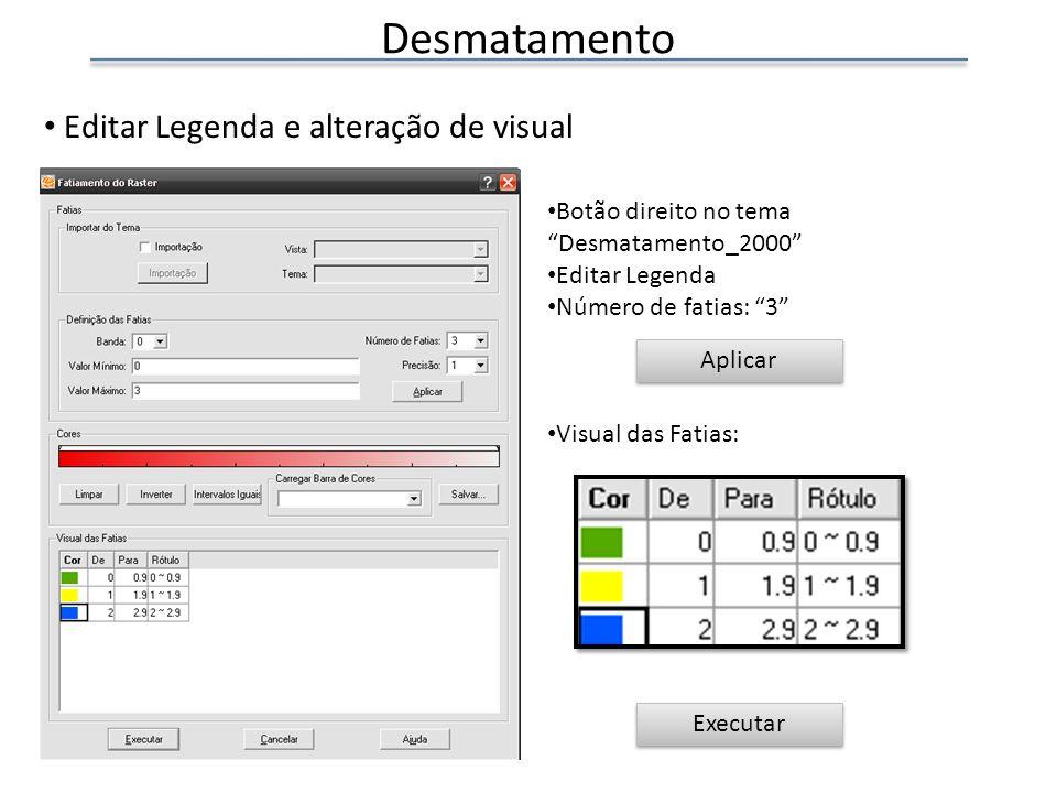 Desmatamento Editar Legenda e alteração de visual Botão direito no tema Desmatamento_2000 Editar Legenda Número de fatias: 3 Visual das Fatias: Executar Aplicar